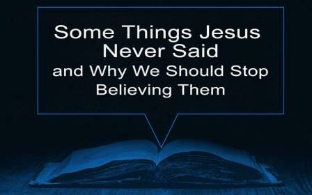 Series: Some Things Jesus Never Said And Why We Should Stop Believing Them